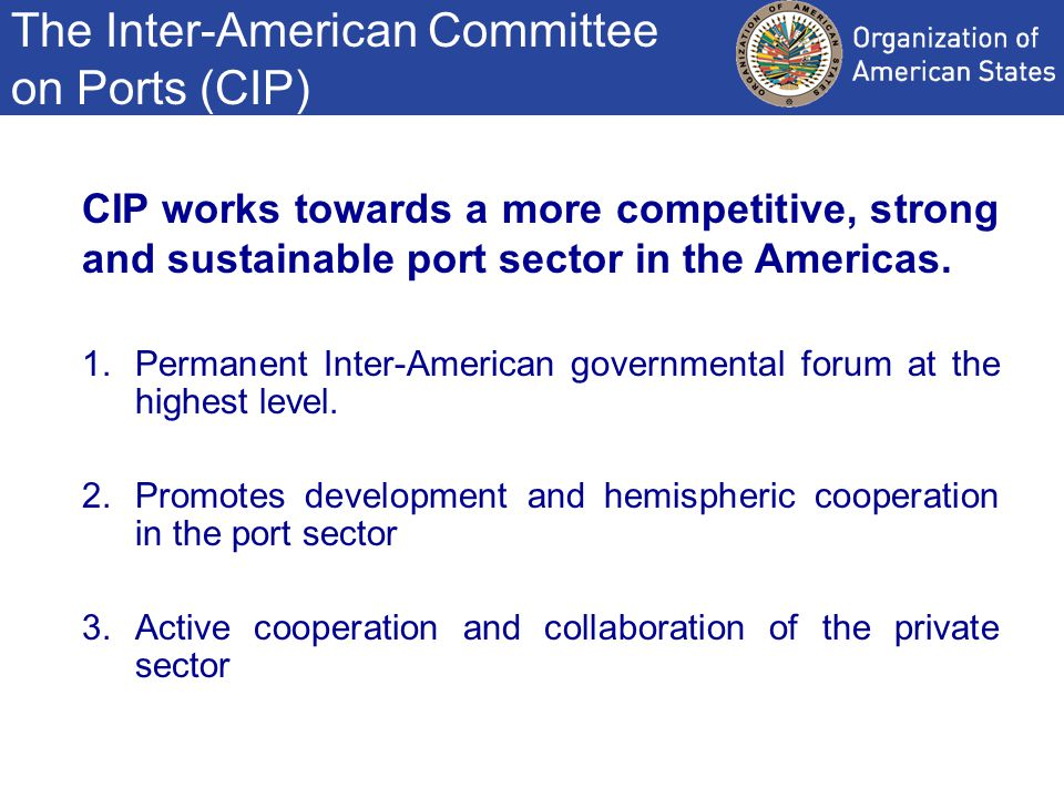 The Inter-American Committee on Ports (CIP) CIP works towards a more competitive, strong and sustainable port sector in the Americas.