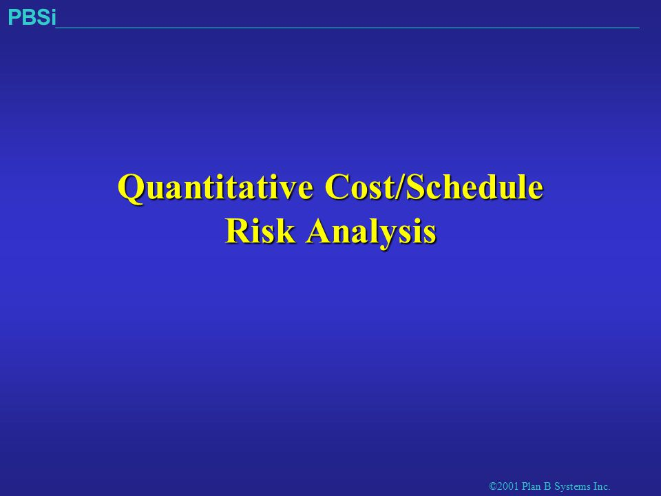 ©2001 Plan B Systems Inc. PBSi Quantitative Cost/Schedule Risk Analysis