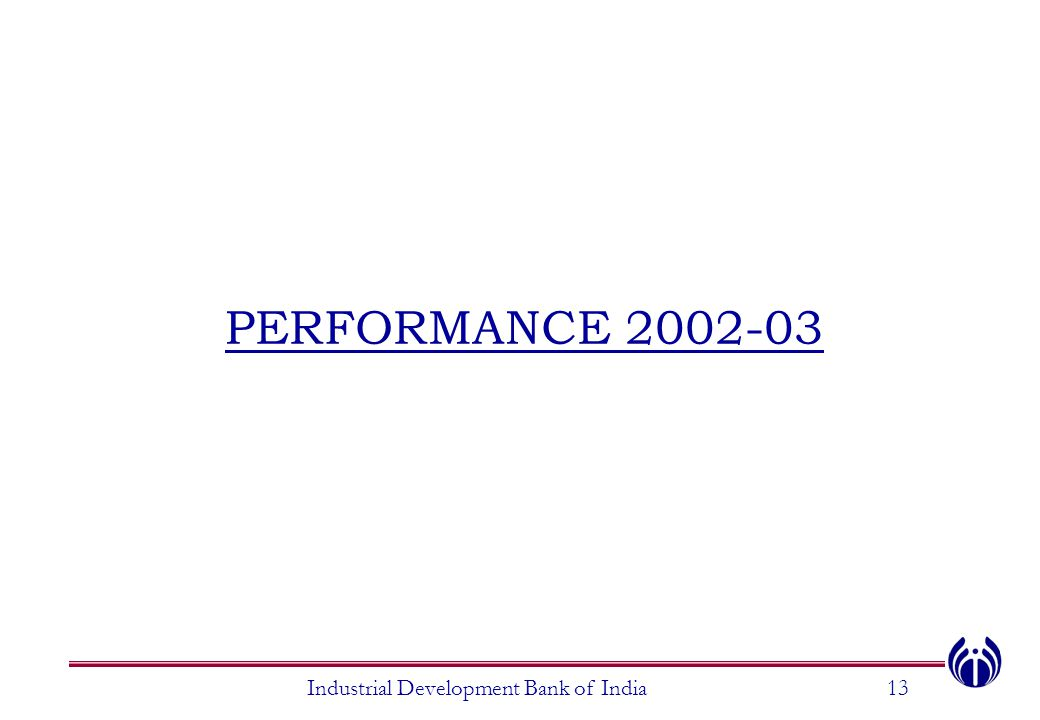 PERFORMANCE 2002-03 Industrial Development Bank of India13