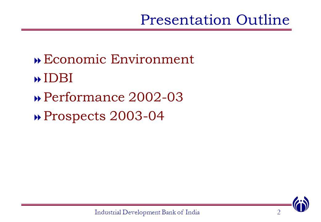 Presentation Outline  Economic Environment  IDBI  Performance 2002-03  Prospects 2003-04 Industrial Development Bank of India2