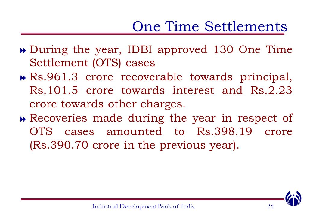 Industrial Development Bank of India25 One Time Settlements  During the year, IDBI approved 130 One Time Settlement (OTS) cases  Rs.961.3 crore recoverable towards principal, Rs.101.5 crore towards interest and Rs.2.23 crore towards other charges.