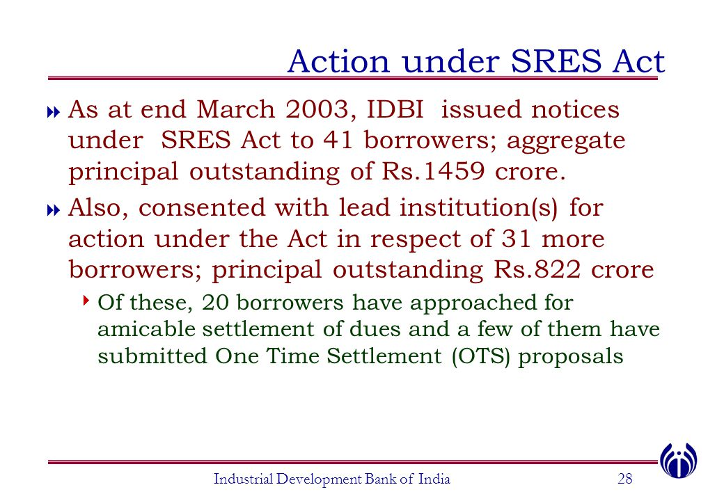 Industrial Development Bank of India28 Action under SRES Act  As at end March 2003, IDBI issued notices under SRES Act to 41 borrowers; aggregate pri