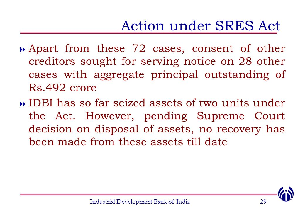 Industrial Development Bank of India29 Action under SRES Act  Apart from these 72 cases, consent of other creditors sought for serving notice on 28 other cases with aggregate principal outstanding of Rs.492 crore  IDBI has so far seized assets of two units under the Act.