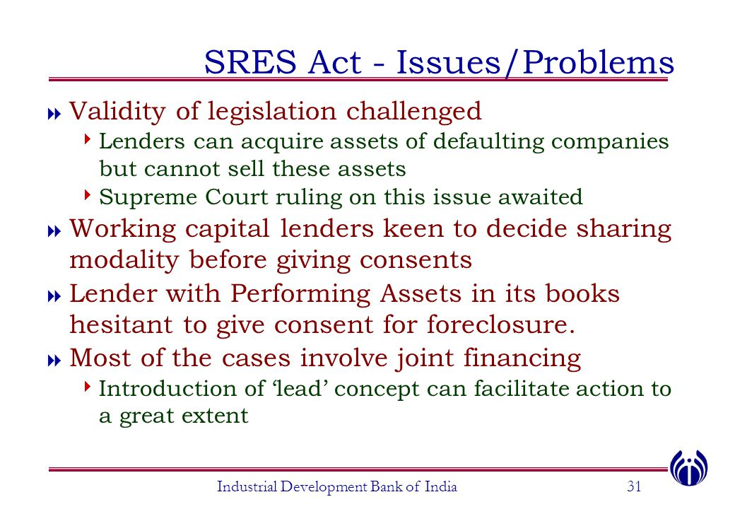 Industrial Development Bank of India31 SRES Act - Issues/Problems  Validity of legislation challenged  Lenders can acquire assets of defaulting comp