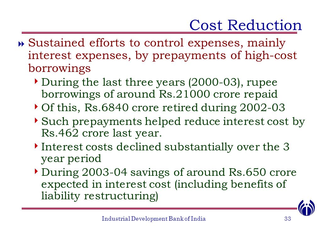 Industrial Development Bank of India33 Cost Reduction  Sustained efforts to control expenses, mainly interest expenses, by prepayments of high-cost b
