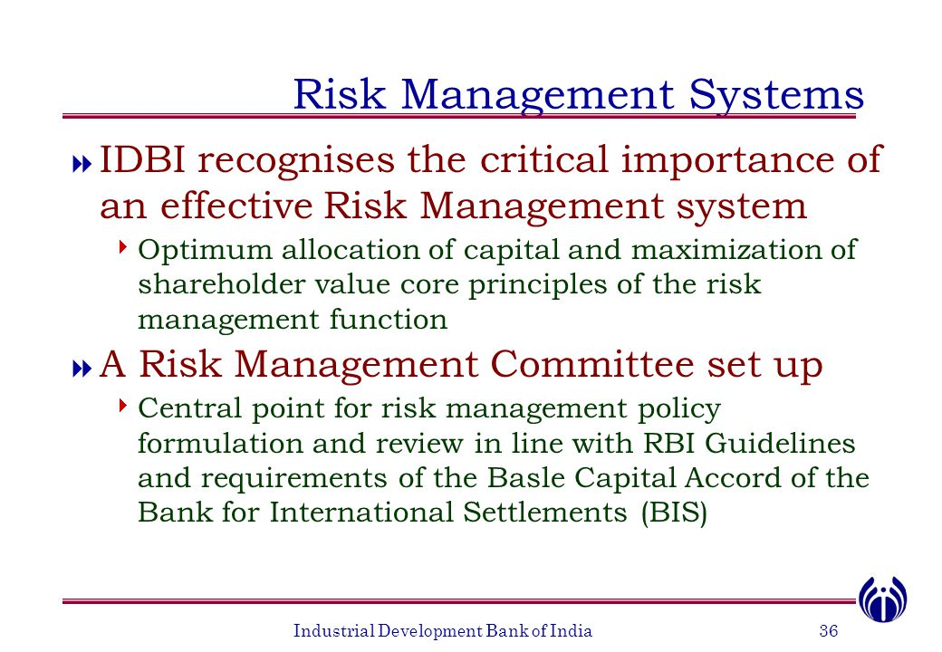 Industrial Development Bank of India36 Risk Management Systems  IDBI recognises the critical importance of an effective Risk Management system  Optimum allocation of capital and maximization of shareholder value core principles of the risk management function  A Risk Management Committee set up  Central point for risk management policy formulation and review in line with RBI Guidelines and requirements of the Basle Capital Accord of the Bank for International Settlements (BIS)