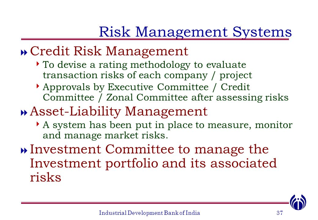 Industrial Development Bank of India37 Risk Management Systems  Credit Risk Management  To devise a rating methodology to evaluate transaction risks of each company / project  Approvals by Executive Committee / Credit Committee / Zonal Committee after assessing risks  Asset-Liability Management  A system has been put in place to measure, monitor and manage market risks.