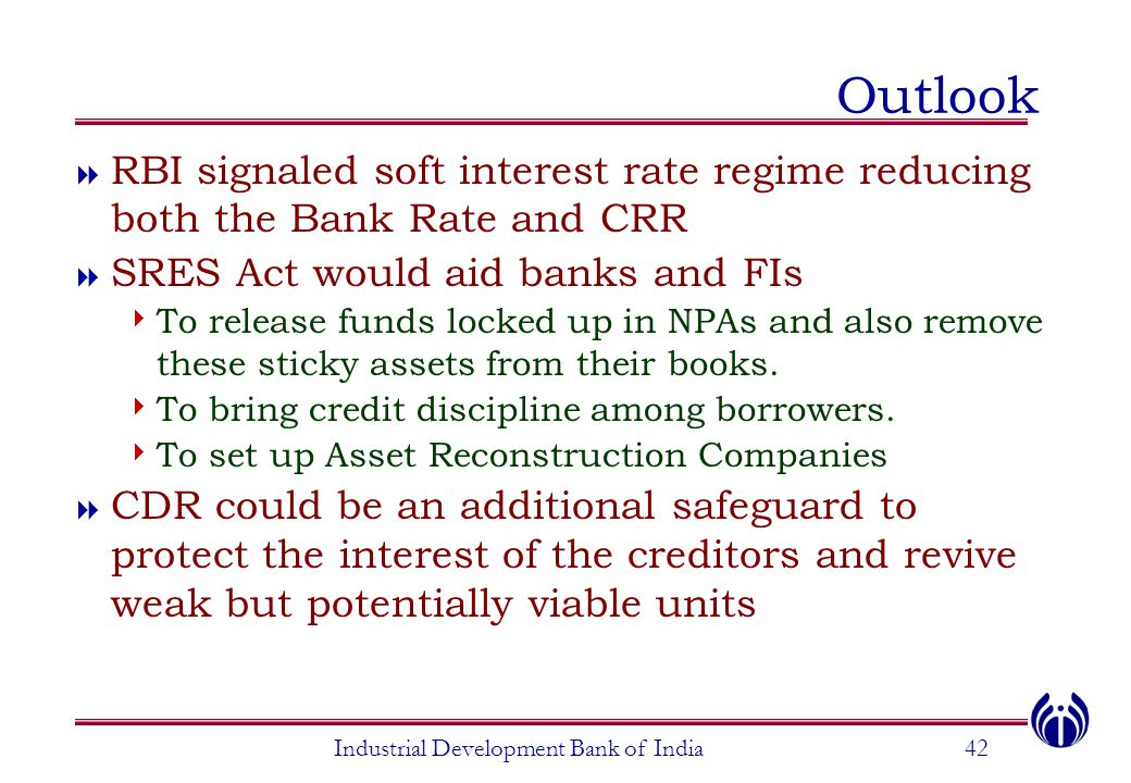 Industrial Development Bank of India42 Outlook  RBI signaled soft interest rate regime reducing both the Bank Rate and CRR  SRES Act would aid banks and FIs  To release funds locked up in NPAs and also remove these sticky assets from their books.