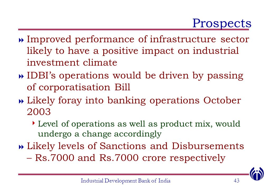 Industrial Development Bank of India43 Prospects  Improved performance of infrastructure sector likely to have a positive impact on industrial investment climate  IDBI's operations would be driven by passing of corporatisation Bill  Likely foray into banking operations October 2003  Level of operations as well as product mix, would undergo a change accordingly  Likely levels of Sanctions and Disbursements – Rs.7000 and Rs.7000 crore respectively