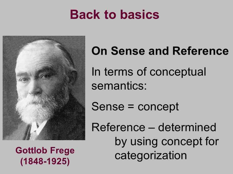 Gottlob Frege (1848-1925) On Sense and Reference In terms of conceptual semantics: Sense = concept Reference – determined by using concept for categor