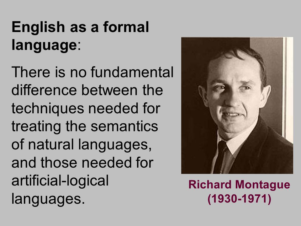 Logic and Language in the 20 th Century Gottlob Frege (1848-1925) Alfred Tarski (1902-1983) Richard Montague (1930-1971) Noam Chomsky (1928) Form Meaning Current Tasks Better relations with semantic performance Better understanding of semantic resources themeselves