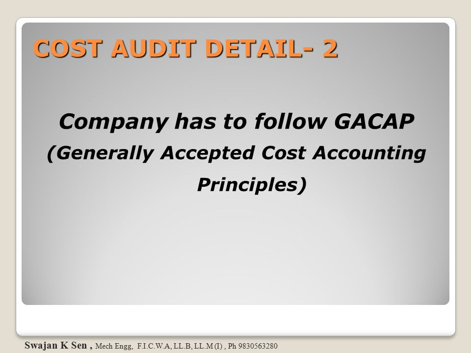 COST AUDIT DETAIL- 2 Company has to follow GACAP (Generally Accepted Cost Accounting Principles) Swajan K Sen, Mech Engg, F.I.C.W.A, LL.B, LL.M (I), P