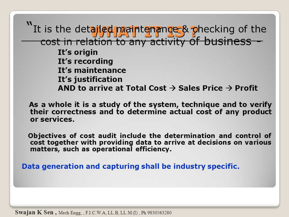 COST AUDIT DETAIL- 2 Company has to follow GACAP (Generally Accepted Cost Accounting Principles) Swajan K Sen, Mech Engg, F.I.C.W.A, LL.B, LL.M (I), Ph 9830563280