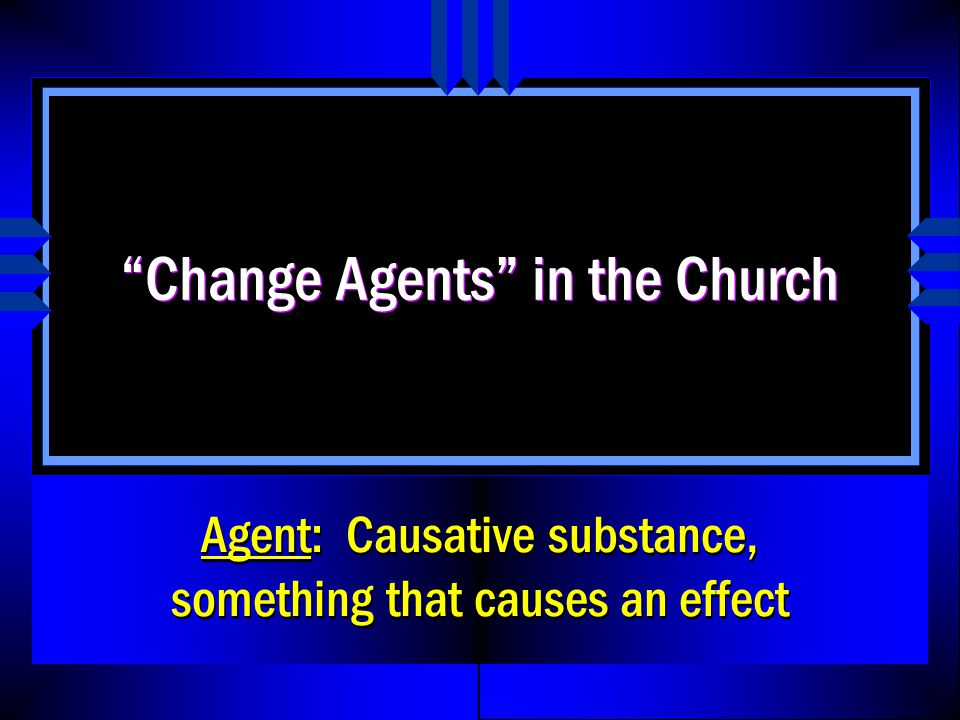 Change Agents in the Church Agent: Causative substance, something that causes an effect
