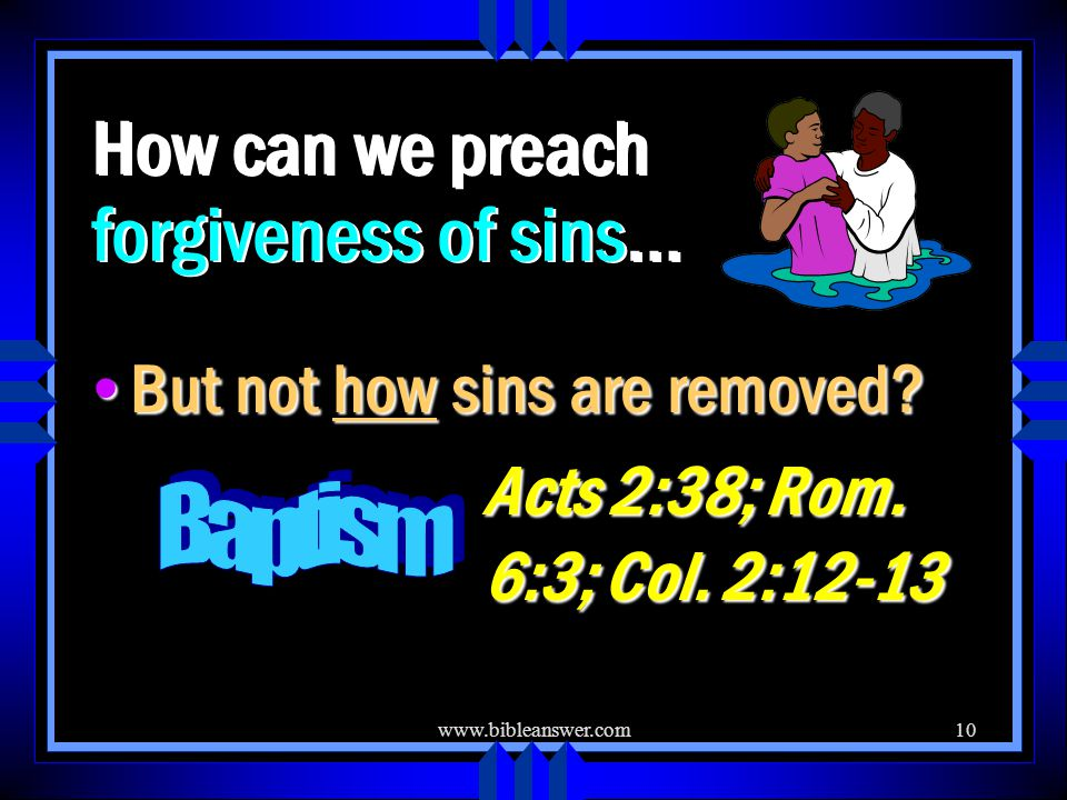 www.bibleanswer.com10 How can we preach forgiveness of sins… But not how sins are removed.