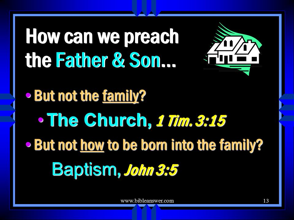 www.bibleanswer.com13 How can we preach the Father & Son… But not the family.
