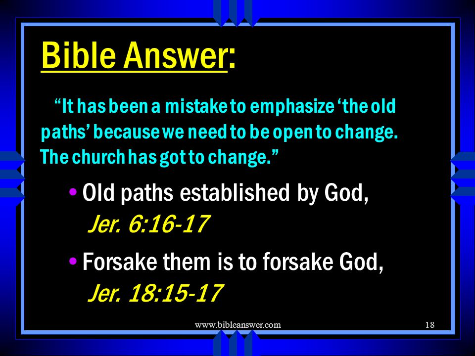 www.bibleanswer.com18 Bible Answer: It has been a mistake to emphasize 'the old paths' because we need to be open to change.
