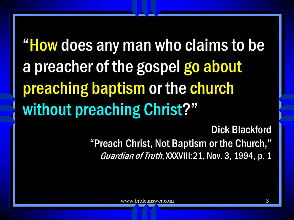 www.bibleanswer.com3 How does any man who claims to be a preacher of the gospel go about preaching baptism or the church without preaching Christ Dick Blackford Preach Christ, Not Baptism or the Church, Guardian of Truth, XXXVIII:21, Nov.