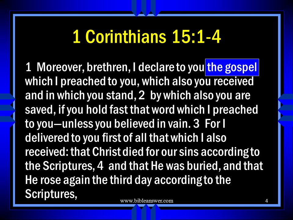 www.bibleanswer.com4 1 Corinthians 15:1-4 1 Moreover, brethren, I declare to you the gospel which I preached to you, which also you received and in which you stand, 2 by which also you are saved, if you hold fast that word which I preached to you—unless you believed in vain.
