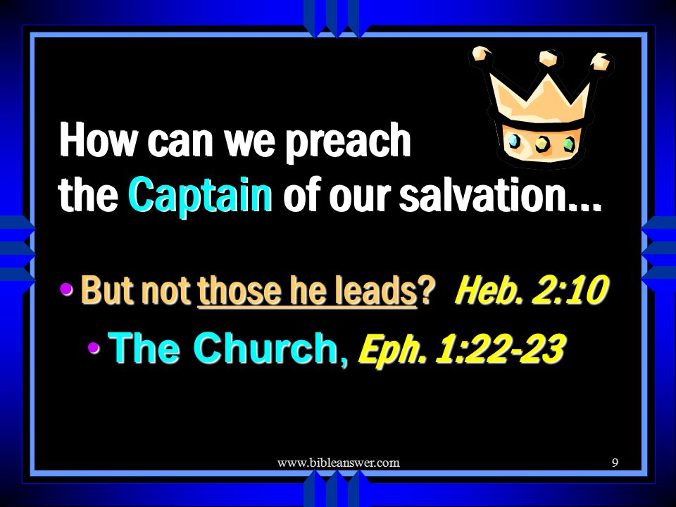 www.bibleanswer.com9 How can we preach the Captain of our salvation… But not those he leads.