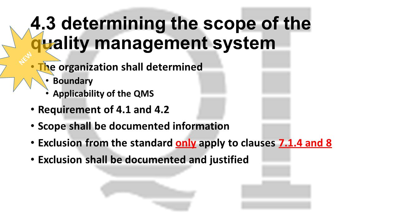 4.3 determining the scope of the quality management system The organization shall determined Boundary Applicability of the QMS Requirement of 4.1 and 4.2 Scope shall be documented information Exclusion from the standard only apply to clauses 7.1.4 and 8 Exclusion shall be documented and justified NEW