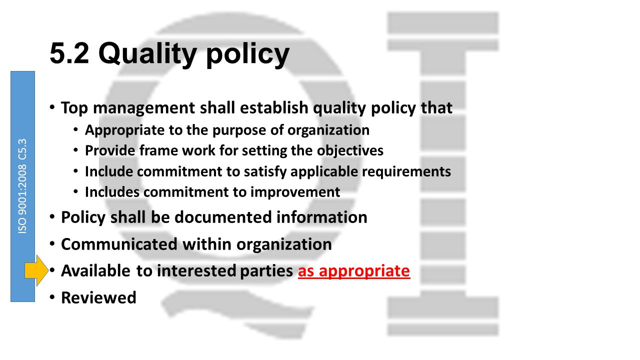 5.2 Quality policy Top management shall establish quality policy that Appropriate to the purpose of organization Provide frame work for setting the ob
