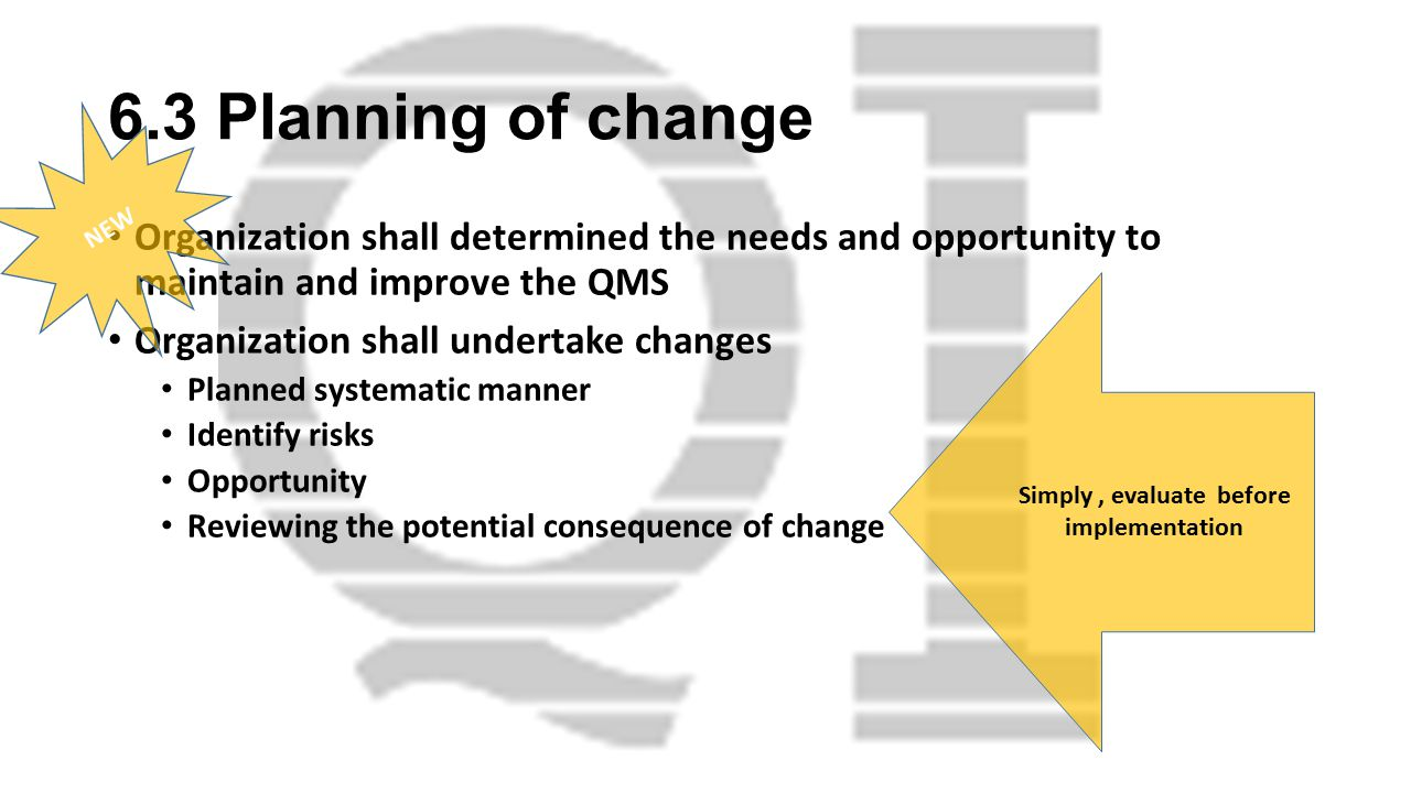 6.3 Planning of change Organization shall determined the needs and opportunity to maintain and improve the QMS Organization shall undertake changes Planned systematic manner Identify risks Opportunity Reviewing the potential consequence of change NEW Simply, evaluate before implementation