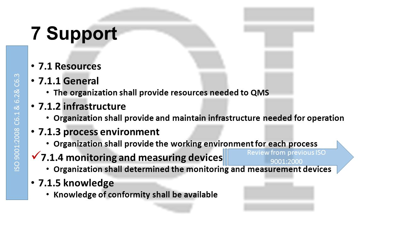 7 Support 7.1 Resources 7.1.1 General The organization shall provide resources needed to QMS 7.1.2 infrastructure Organization shall provide and maintain infrastructure needed for operation 7.1.3 process environment Organization shall provide the working environment for each process 7.1.4 monitoring and measuring devices Organization shall determined the monitoring and measurement devices 7.1.5 knowledge Knowledge of conformity shall be available Review from previous ISO 9001:2000 ISO 9001:2008 C6.1 & 6.2& C6.3