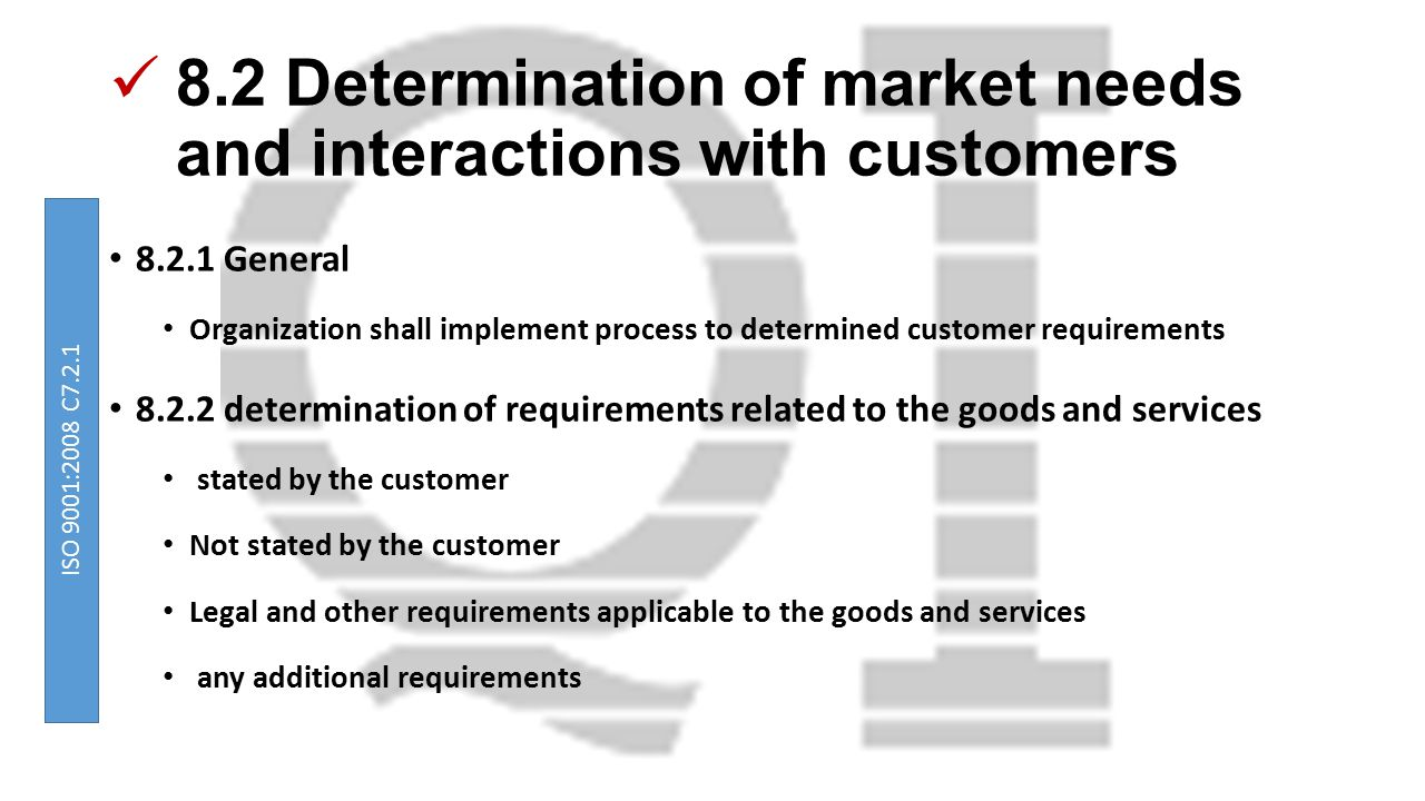 8.2 Determination of market needs and interactions with customers 8.2.1 General Organization shall implement process to determined customer requirements 8.2.2 determination of requirements related to the goods and services stated by the customer Not stated by the customer Legal and other requirements applicable to the goods and services any additional requirements ISO 9001:2008 C7.2.1