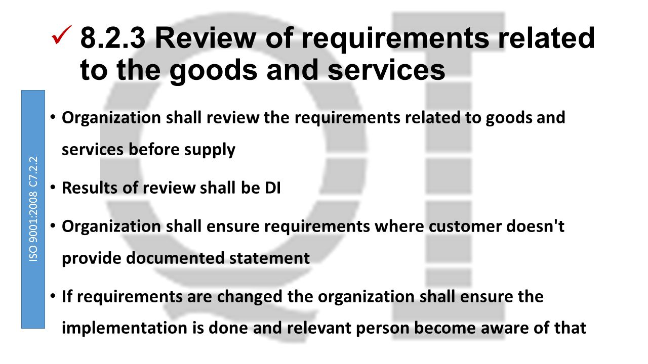 8.2.3 Review of requirements related to the goods and services Organization shall review the requirements related to goods and services before supply Results of review shall be DI Organization shall ensure requirements where customer doesn t provide documented statement If requirements are changed the organization shall ensure the implementation is done and relevant person become aware of that ISO 9001:2008 C7.2.2