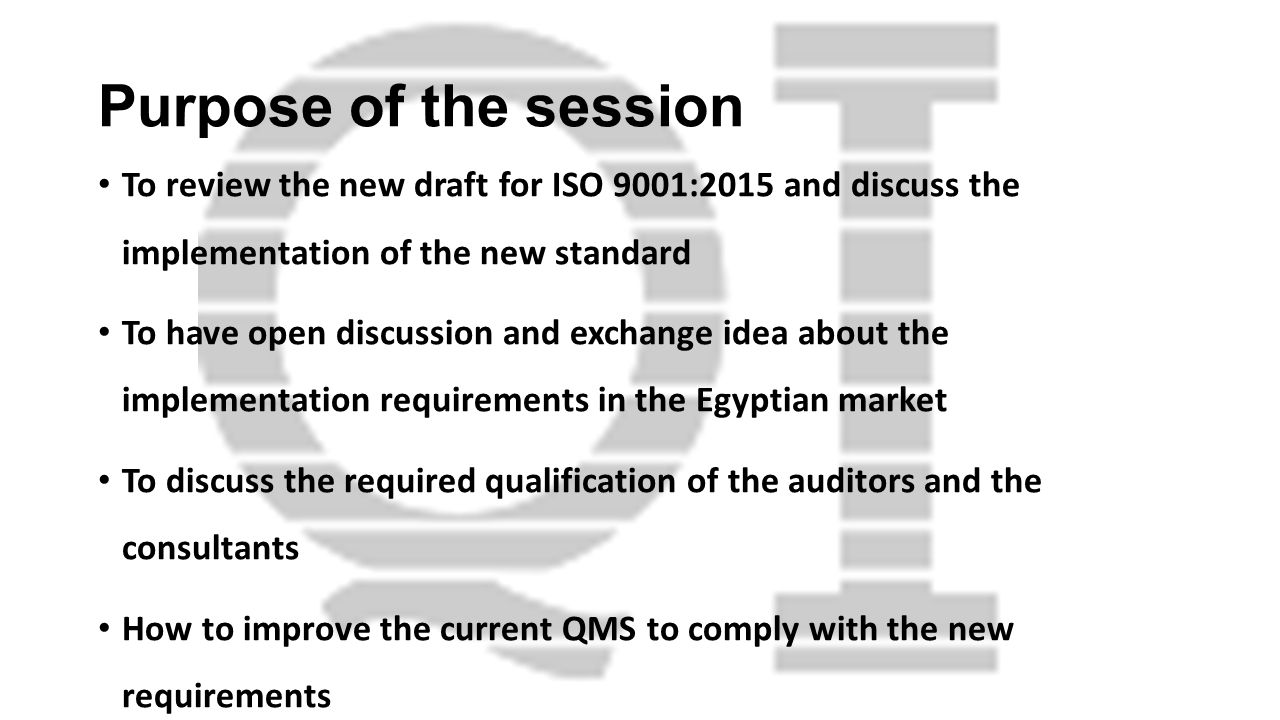 Purpose of the session To review the new draft for ISO 9001:2015 and discuss the implementation of the new standard To have open discussion and exchan