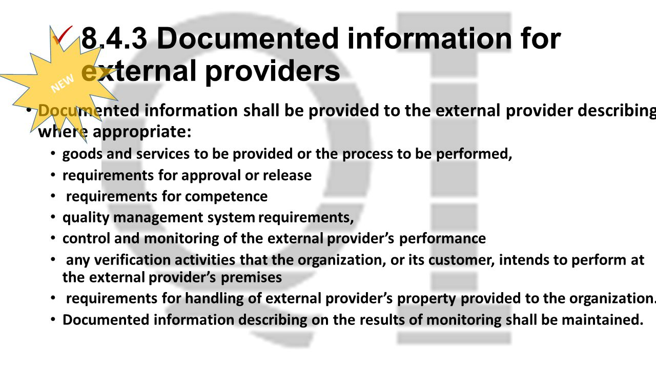 8.4.3 Documented information for external providers Documented information shall be provided to the external provider describing, where appropriate: goods and services to be provided or the process to be performed, requirements for approval or release requirements for competence quality management system requirements, control and monitoring of the external provider's performance any verification activities that the organization, or its customer, intends to perform at the external provider's premises requirements for handling of external provider's property provided to the organization.