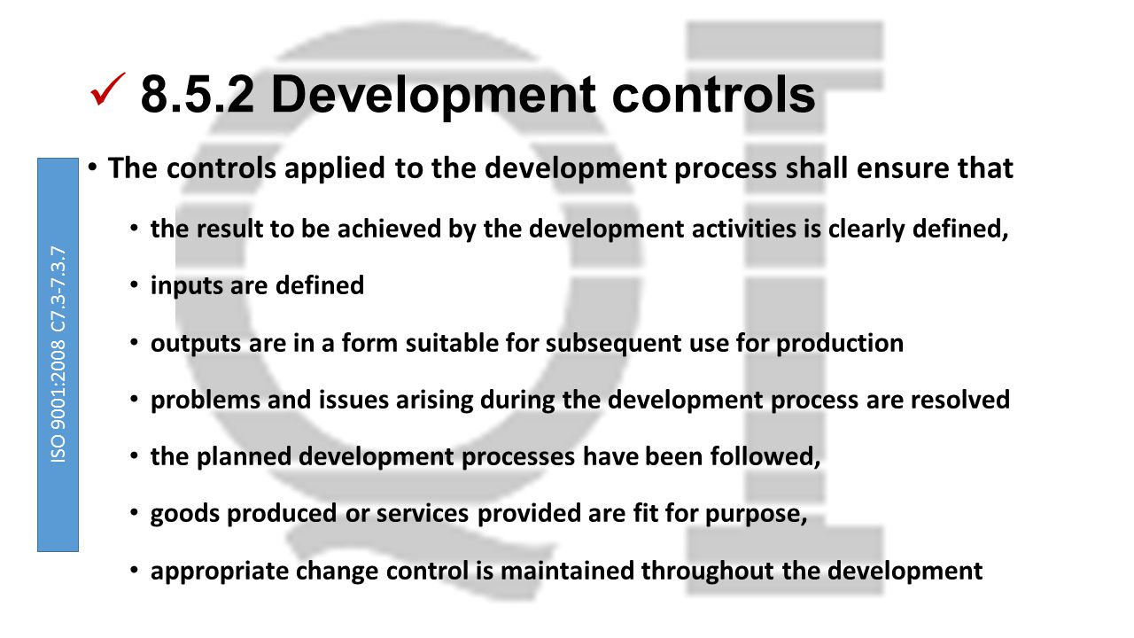 8.5.2 Development controls The controls applied to the development process shall ensure that the result to be achieved by the development activities is clearly defined, inputs are defined outputs are in a form suitable for subsequent use for production problems and issues arising during the development process are resolved the planned development processes have been followed, goods produced or services provided are fit for purpose, appropriate change control is maintained throughout the development ISO 9001:2008 C7.3-7.3.7