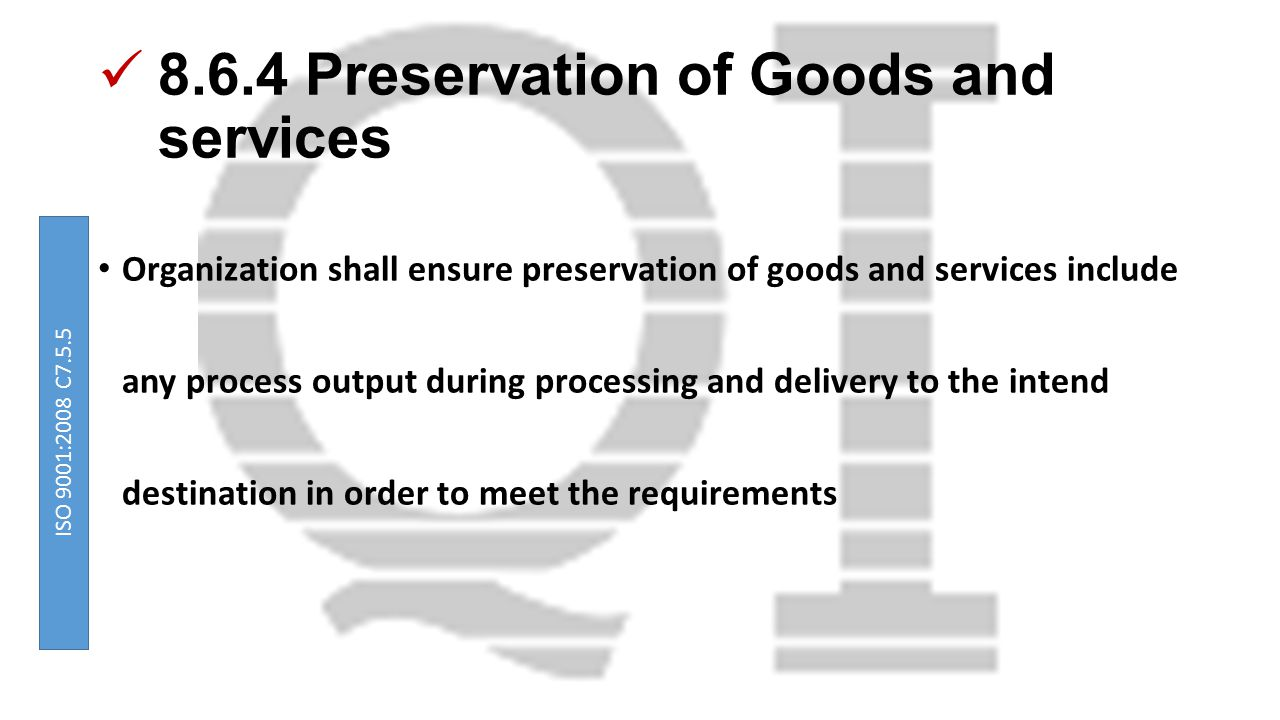 8.6.4 Preservation of Goods and services Organization shall ensure preservation of goods and services include any process output during processing and delivery to the intend destination in order to meet the requirements ISO 9001:2008 C7.5.5