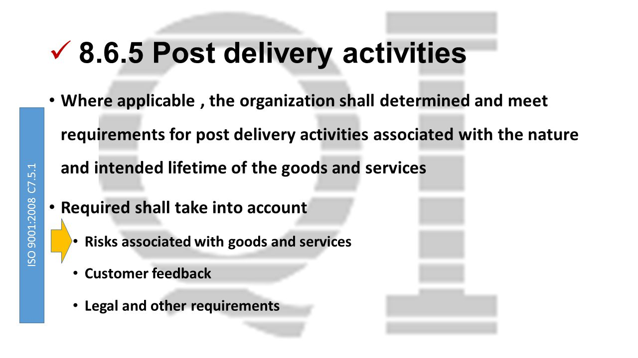 8.6.5 Post delivery activities Where applicable, the organization shall determined and meet requirements for post delivery activities associated with the nature and intended lifetime of the goods and services Required shall take into account Risks associated with goods and services Customer feedback Legal and other requirements ISO 9001:2008 C7.5.1