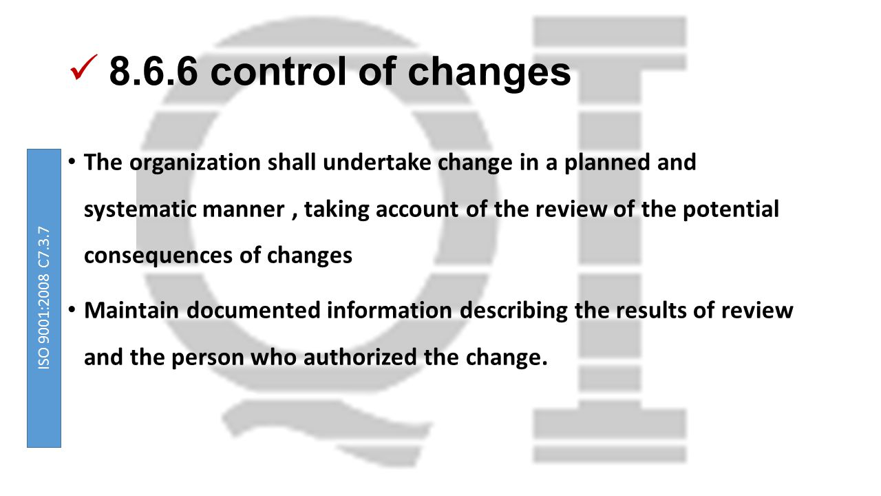 8.6.6 control of changes The organization shall undertake change in a planned and systematic manner, taking account of the review of the potential consequences of changes Maintain documented information describing the results of review and the person who authorized the change.