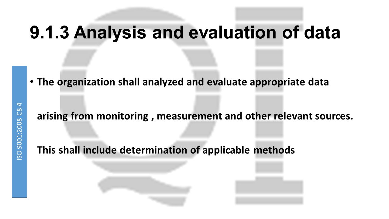 9.1.3 Analysis and evaluation of data The organization shall analyzed and evaluate appropriate data arising from monitoring, measurement and other rel