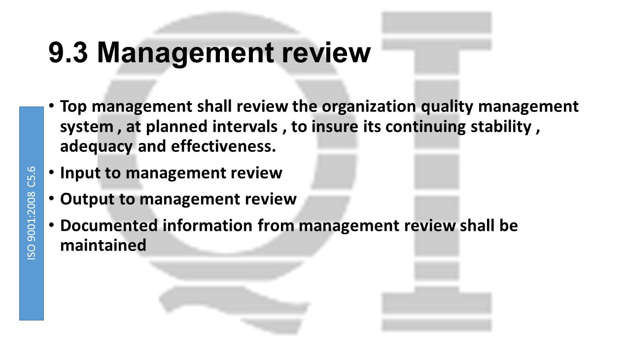 9.3 Management review Top management shall review the organization quality management system, at planned intervals, to insure its continuing stability