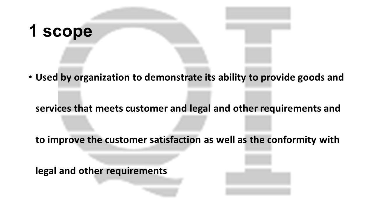 1 scope Used by organization to demonstrate its ability to provide goods and services that meets customer and legal and other requirements and to impr
