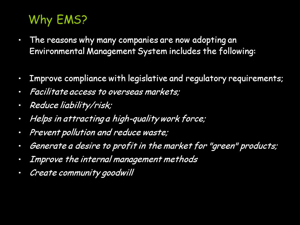Why EMS? The reasons why many companies are now adopting an Environmental Management System includes the following: Improve compliance with legislativ