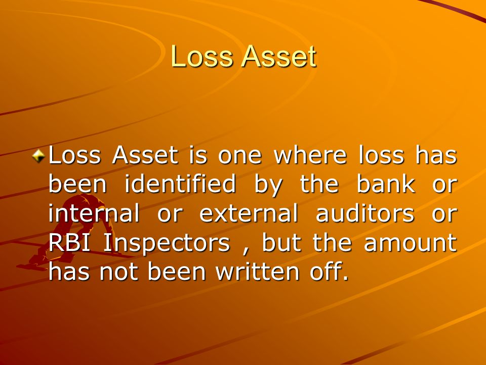 Loss Asset Loss Asset is one where loss has been identified by the bank or internal or external auditors or RBI Inspectors, but the amount has not bee