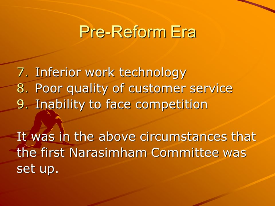 Pre-Reform Era 7.Inferior work technology 8.Poor quality of customer service 9.Inability to face competition It was in the above circumstances that th