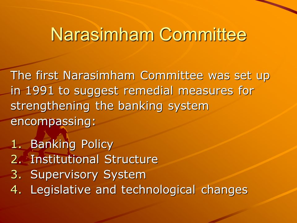 Narasimham Committee The first Narasimham Committee was set up in 1991 to suggest remedial measures for strengthening the banking system encompassing: