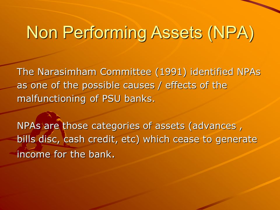 Non Performing Assets (NPA) The Narasimham Committee (1991) identified NPAs as one of the possible causes / effects of the malfunctioning of PSU banks