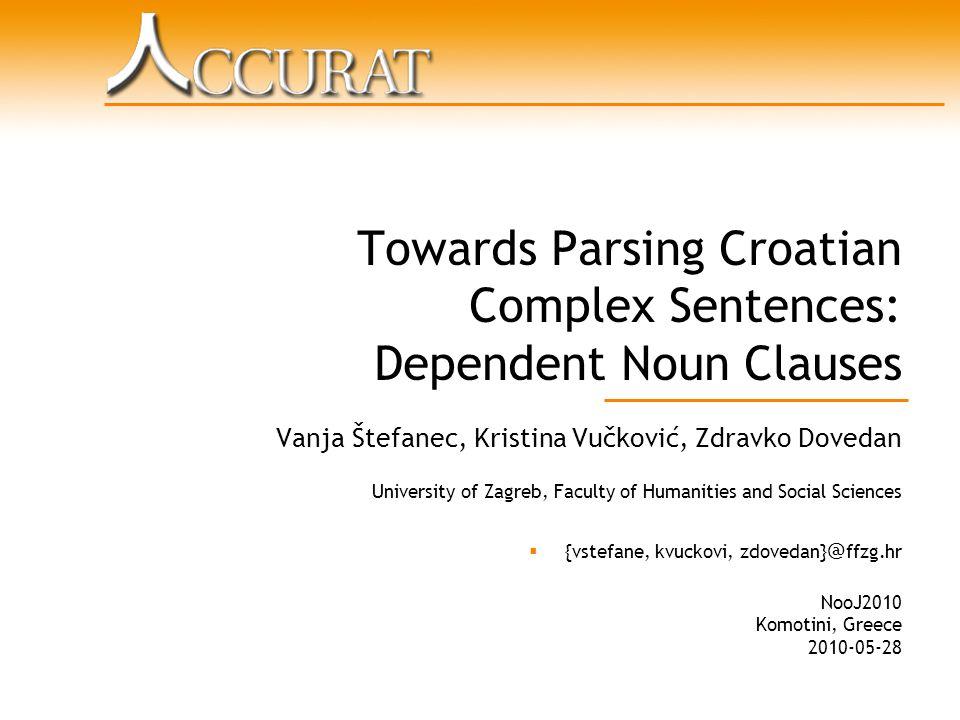 Towards Parsing Croatian Complex Sentences: Dependent Noun Clauses Vanja Štefanec, Kristina Vučković, Zdravko Dovedan University of Zagreb, Faculty of Humanities and Social Sciences  {vstefane, kvuckovi, zdovedan} @ ffzg.hr NooJ2010 Komotini, Greece 2010-05-28