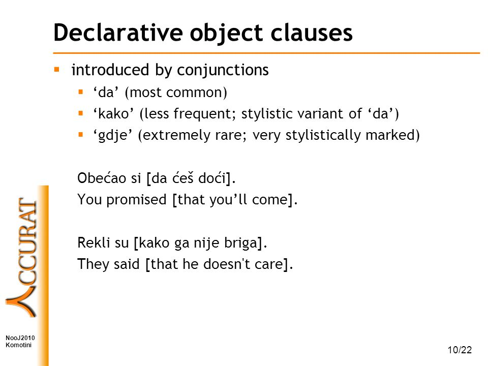 NooJ2010 Komotini 10/22 Declarative object clauses  introduced by conjunctions  'da' (most common)  'kako' (less frequent; stylistic variant of 'da')  'gdje' (extremely rare; very stylistically marked) Obećao si [da ćeš doći].