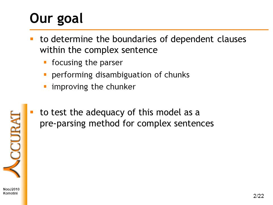 NooJ2010 Komotini 2/22 Our goal  to determine the boundaries of dependent clauses within the complex sentence  focusing the parser  performing disambiguation of chunks  improving the chunker  to test the adequacy of this model as a pre-parsing method for complex sentences