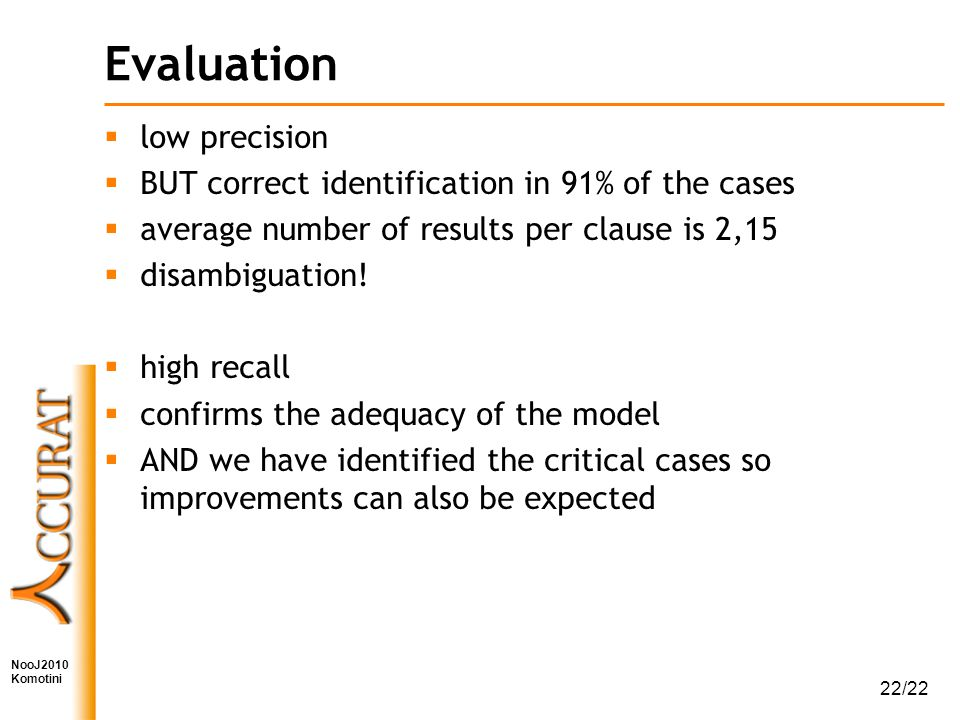 NooJ2010 Komotini 22/22 Evaluation  low precision  BUT correct identification in 91% of the cases  average number of results per clause is 2,15  disambiguation.