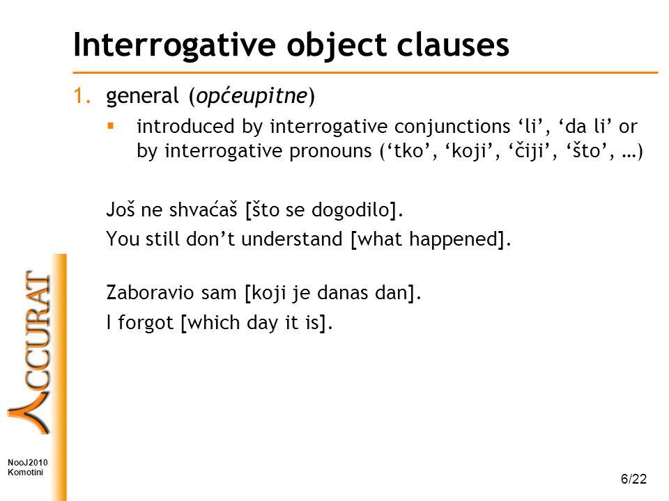 NooJ2010 Komotini 6/22 Interrogative object clauses 1.general (općeupitne)  introduced by interrogative conjunctions 'li', 'da li' or by interrogative pronouns ('tko', 'koji', 'čiji', 'što', …) Još ne shvaćaš [što se dogodilo].