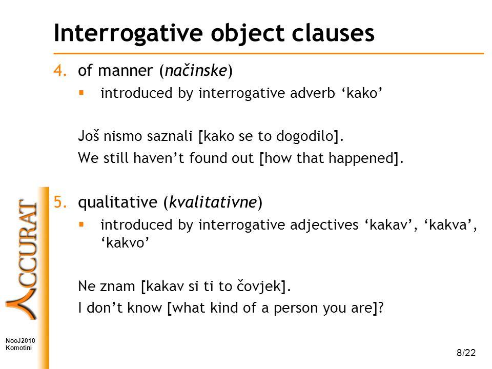 NooJ2010 Komotini 8/22 Interrogative object clauses 4.of manner (načinske)  introduced by interrogative adverb 'kako' Još nismo saznali [kako se to dogodilo].